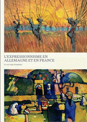 Expressionism in Germany and France: From Van Gogh to Kandinsky French Edition - Benson, Timothy O, and Benson, Timothy O (Contributions by), and Easton, Laird (Contributions by)