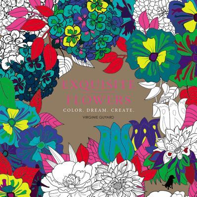 Exquisite Flowers: Color. Dream. Create. - Guyard, Virginie