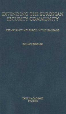 Extending the European Security Community: Constructing Peace in the Balkans - Kavalski, Emilian