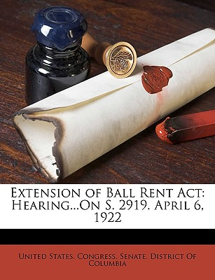 Extension of Ball Rent ACT: Hearing...on S. 2919. April 6, 1922 - United States Congress Senate Distric, States Congress Senate Distric (Creator)