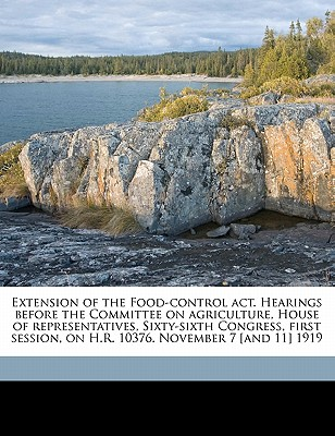 Extension of the Food-Control ACT. Hearings Before the Committee on Agriculture, House of Representatives, Sixty-Sixth Congress, First Session, on H.R. 10376. November 7 [And 11] 1919 - United States Congress House Committee (Creator)