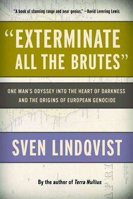 """""""exterminate All the Brutes"""": One Man's Odyssey Into the Heart of Darkness and the Origins of European Genocide - Lindqvist, Sven, and Tate, Joan (Translated by)"""
