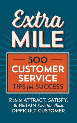 Extra Mile: 500 Customer Service Tips for Success: Tools to Attract, Satisfy, & Retain Even the Most Difficult Customer - Tycho Press