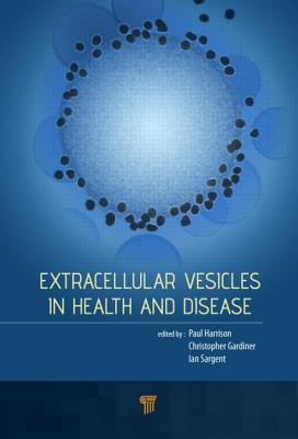 Extracellular Vesicles in Health and Disease - Harrison, Paul, Dr. (Editor), and Gardiner, Chris (Editor), and Sargent, Ian L (Editor)