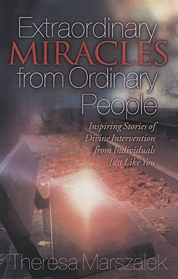 Extraordinary Miracles in the Lives of Ordinary People: Inspiring Stories of Divine Intervention - Marszalek, Therese