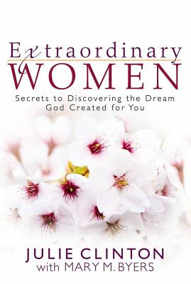 Extraordinary Women: Secrets to Discovering the Dream God Created for You - Clinton, Julie, and Byers, Mary M