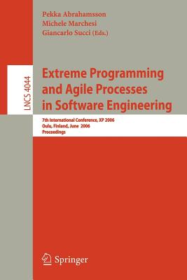 Extreme Programming and Agile Processes in Software Engineering: 7th International Conference, XP 2006, Oulu, Finland, June 17-22, 2006, Proceedings - Abrahamsson, Pekka (Editor), and Marchesi, Michele (Editor), and Succi, Giancarlo (Editor)