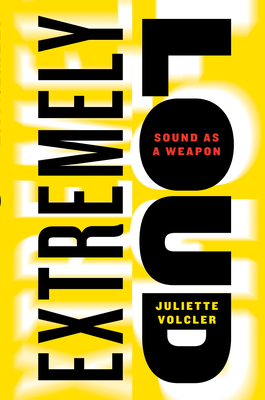Extremely Loud: Sound as a Weapon - Volcler, Juliette, and Volk, Carol, Professor (Translated by)