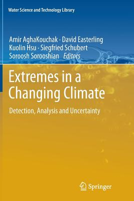 Extremes in a Changing Climate: Detection, Analysis and Uncertainty - Aghakouchak, Amir (Editor), and Easterling, David (Editor), and Hsu, Kuolin (Editor)
