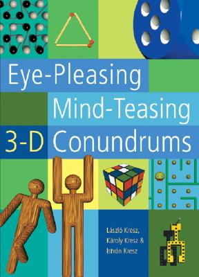 Eye-Pleasing, Mind-Teasing 3-D Conundrums - Kresz, Laszlo, and Kresz, Karoly, and Kresz, Istvan