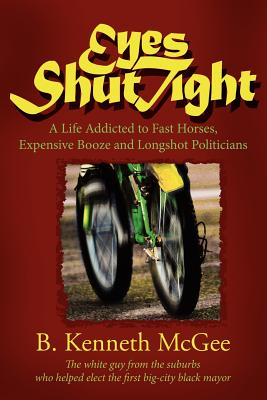 Eyes Shut Tight: A Life Addicted to Fast Horses, Expensive Booze, and Longshot Politicians - McGee, B Kenneth