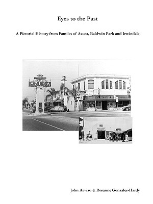 Eyes to the Past-A Pictorial History from Families of Azusa, Baldwin Park and Irwindale - Arvizu, John, and Gonzales-Hardy, Rosanne