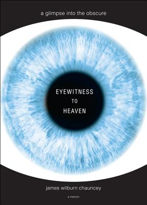 Eyewitness to Heaven: A Glimpse Into the Obscure - Chauncey, James
