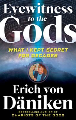 Eyewitness to the Gods: What I Kept Secret for Decades - Von Daniken, Erich