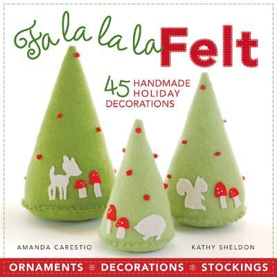 Fa la la la Felt: 45 Handmade Holiday Decorations - Carestio, Amanda, and Sheldon, Kathy