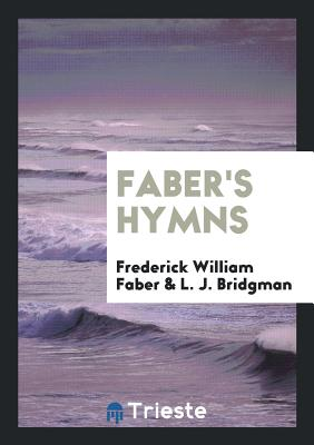 Faber's Hymns - Faber, Frederick William, and Bridgman, L J
