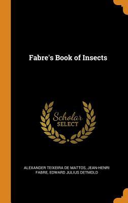 Fabre's Book of Insects - Teixeira De Mattos, Alexander, and Fabre, Jean-Henri, and Detmold, Edward Julius