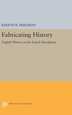 Fabricating History: English Writers on the French Revolution - Friedman, Barton R.