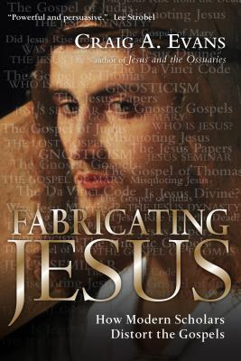 Fabricating Jesus: How Modern Scholars Distort the Gospels - Evans, Craig A, Dr.