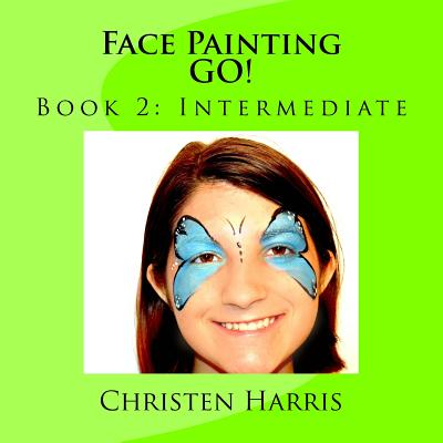 Face Painting Go!: Book 2: Intermediate - Harris, Christen