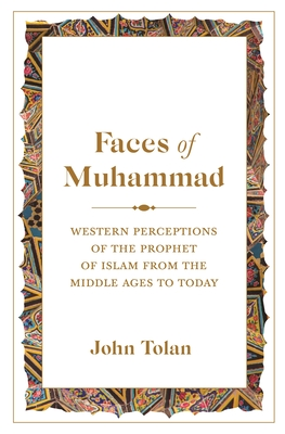 Faces of Muhammad: Western Perceptions of the Prophet of Islam from the Middle Ages to Today - Tolan, John