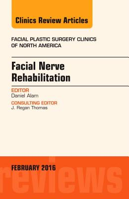 Facial Nerve Rehabilitation, an Issue of Facial Plastic Surgery Clinics of North America - Alam, Daniel