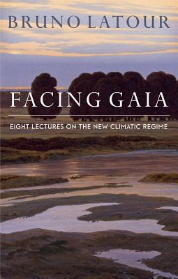 Facing Gaia: Eight Lectures on the New Climatic Regime - Latour, Bruno, and Porter, Catherine (Translated by)