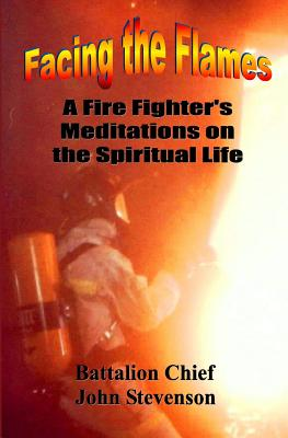 Facing The Flames: A Fire Fighter's Meditations On The Spiritual Life - Stevenson, John