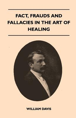 Fact, Frauds and Fallacies in the Art of Healing - Davis, William