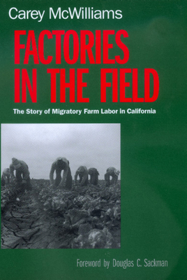 Factories in the Field: The Story of Migratory Farm Labor in California - McWilliams, Carey, and Sackman, Douglas C (Foreword by)