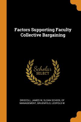 Factors Supporting Faculty Collective Bargaining - Driscoll, James W, and Sloan School of Management (Creator), and Gruenfeld, Leopold W