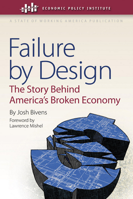 Failure by Design: The Story Behind America's Broken Economy - Bivens, Josh, and Mishel, Lawrence (Foreword by)