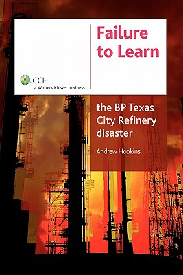 Failure To Learn: The BP Texas City Refinery Disaster - Hopkins, Andrew
