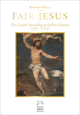 Fair Jesus: The Gospels According to Italian Painters 1300-1650 - Kiely, Robert