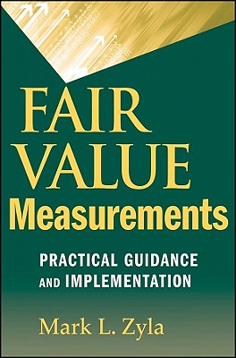 Fair Value Measurements: Practical Guidance and Implementation - Zyla, Mark L