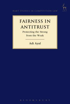 Fairness in Antitrust: Protecting the Strong from the Weak - Ayal, Adi