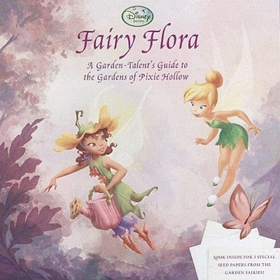 Fairy Flora: A Garden-Talent's Guide to the Plants of Pixie Hollow - Glass, Calliope, and Disney Storybook Artists (Illustrator)