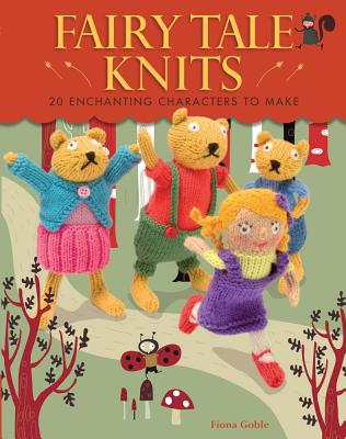 Fairy Tale Knits: 20 Enchanting Characters to Make - Goble, Fiona