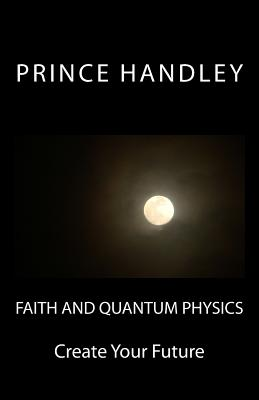 Faith and Quantum Physics: Create Your Future - Handley, Prince