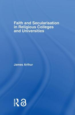 Faith and Secularisation in Religious Colleges and Universities - Arthur, James