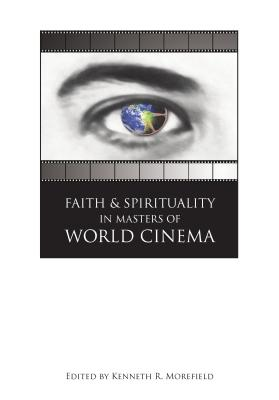 Faith and Spirituality in Masters of World Cinema - Morefield, Kenneth R (Editor)