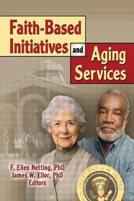 Faith-Based Initiatives and Aging Services - Netting, F Ellen, and Ellor, James W, Reverend, Ph.D.