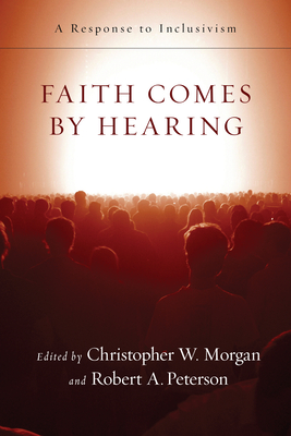 Faith Comes by Hearing: A Response to Inclusivism - Morgan, Christopher W (Editor), and Peterson, Robert A (Editor)