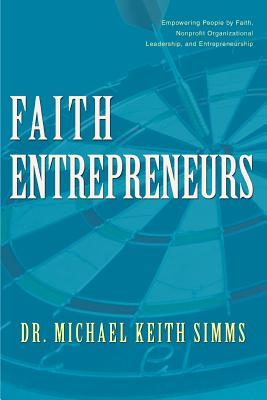 Faith Entrepreneurs: Empowering People by Faith, Nonprofit Organizational Leadership, and Entrepreneurship - Simms, Michael Keith, Dr.
