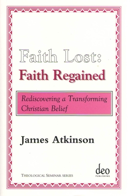 Faith Lost: Faith Regained: Rediscovering a Transforming Christian Belief - Atkinson, James