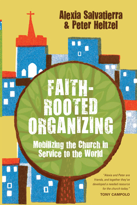 Faith-Rooted Organizing: Mobilizing the Church in Service to the World - Salvatierra, Rev. Alexia, and Heltzel, Peter