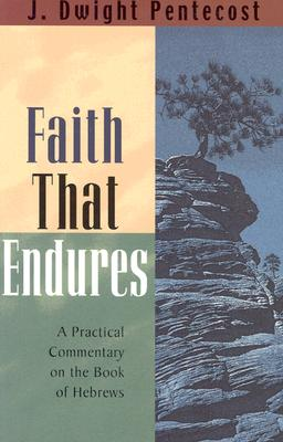 Faith That Endures: A Practical Commentary on the Book of Hebrews - Pentecost, J Dwight, Dr.