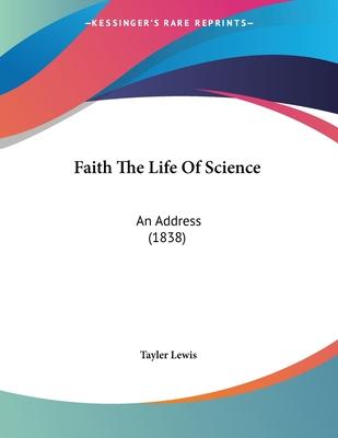 Faith the Life of Science: An Address (1838) - Lewis, Tayler