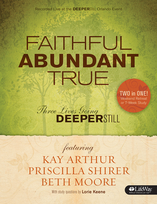 Faithful, Abundant, True - Bible Study Book: Three Lives Going Deeper Still - Moore, Beth, and Arthur, Kay, and Shirer, Priscilla