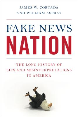 Fake News Nation: The Long History of Lies and Misinterpretations in America - Cortada, James W, and Aspray, William